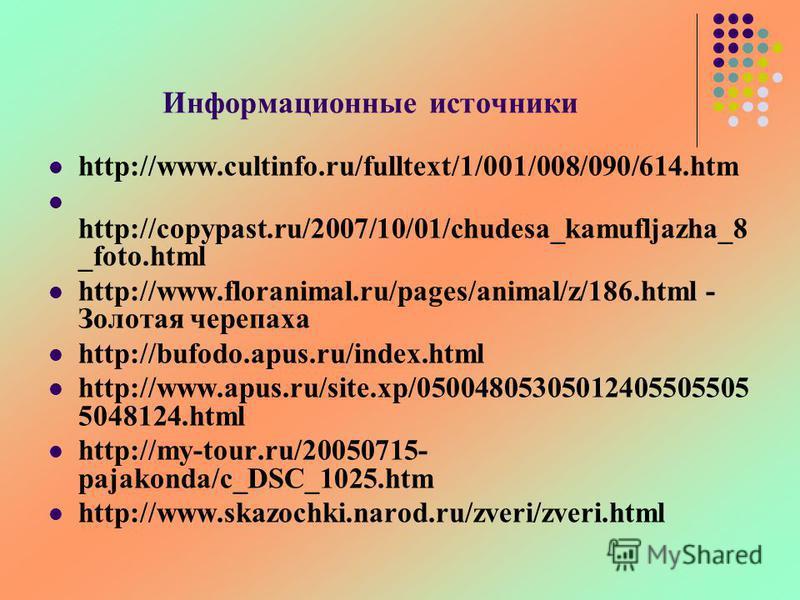 Информационные источники http://www.cultinfo.ru/fulltext/1/001/008/090/614. htm http://copypast.ru/2007/10/01/chudesa_kamufljazha_8 _foto.html http://www.floranimal.ru/pages/animal/z/186. html - Золотая черепаха http://bufodo.apus.ru/index.html http: