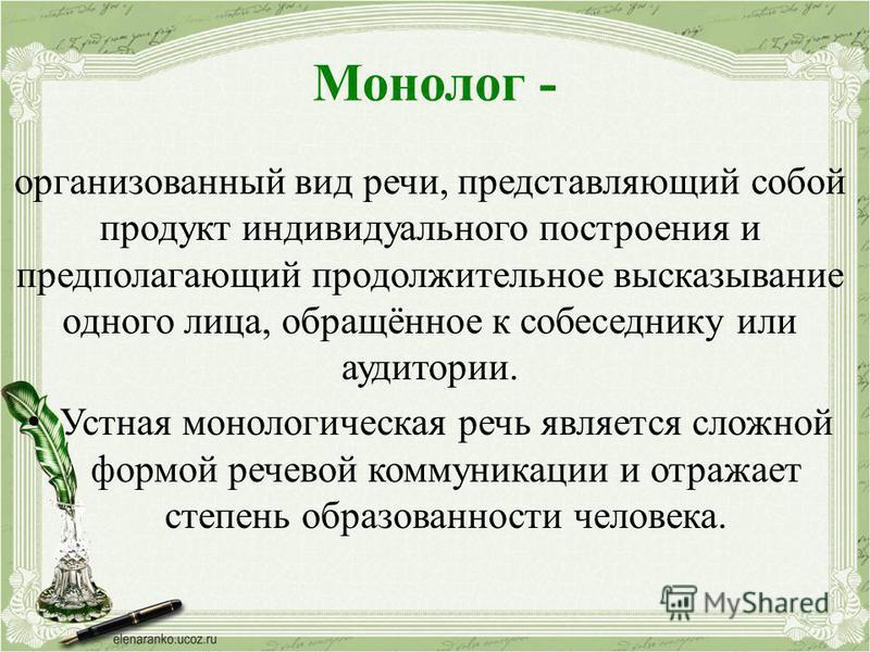 Монолог - организованный вид речи, представляющий собой продукт индивидуального построения и предполагающий продолжительное высказывание одного лица, обращённое к собеседнику или аудитории. Устная монологическая речь является сложной формой речевой к