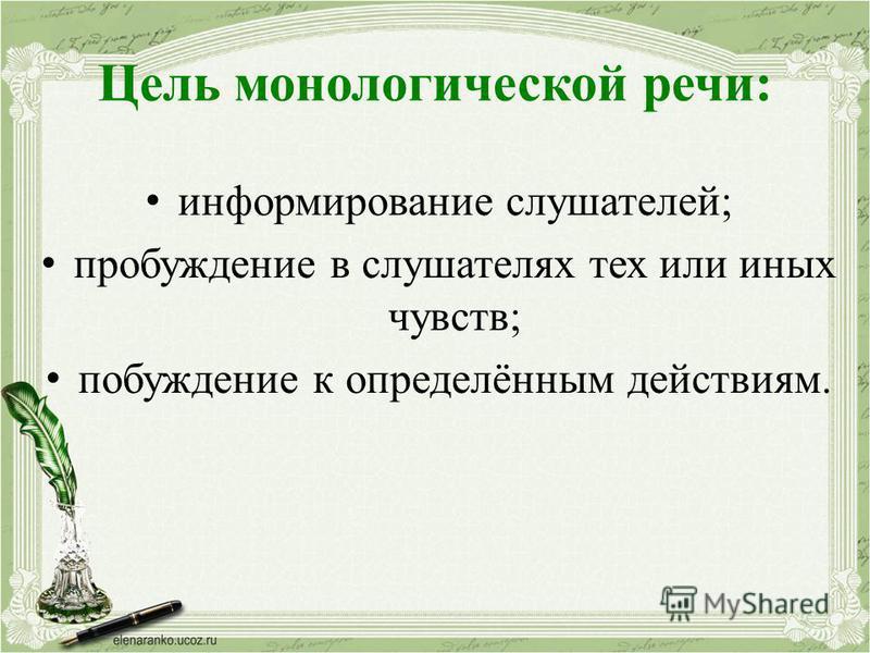 Цель монологической речи: информирование слушателей; пробуждение в слушателях тех или иных чувств; побуждение к определённым действиям.
