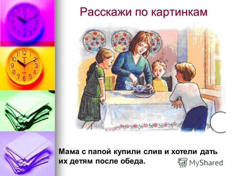 Расскажи по картинкам Мама с папой купили слив и хотели дать их детям после обеда.