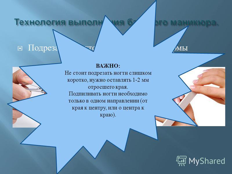 Подрезание ногтей и придание им формы ВАЖНО: Не стоит подрезать ногти слишком коротко, нужно оставлять 1-2 мм отросшего края. Подпиливать ногти необходимо только в одном направлении (от края к центру, или о центра к краю).