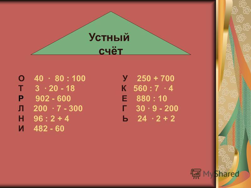 О 40 · 80 : 100 У 250 + 700 Т 3 · 20 - 18 К 560 : 7 · 4 Р 902 - 600 Е 880 : 10 Л 200 · 7 - 300 Г 30 · 9 - 200 Н 96 : 2 + 4 Ь 24 · 2 + 2 И 482 - 60 Устный счёт
