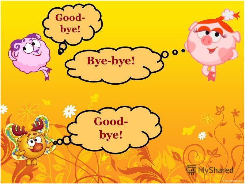 Bye-bye! Good- bye!