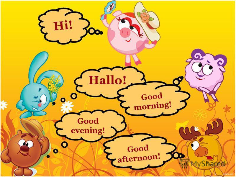 Hi! Hallo! Good morning! Good afternoon! Good evening!