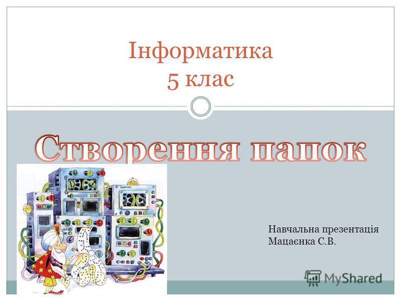 Інформатика 5 клас Навчальна презентація Мацаєнка С.В.