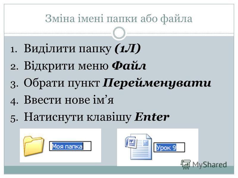 Зміна імені папки або файла 1. Виділити папку (1Л) 2. Відкрити меню Файл 3. Обрати пункт Перейменувати 4. Ввести нове імя 5. Натиснути клавішу Enter