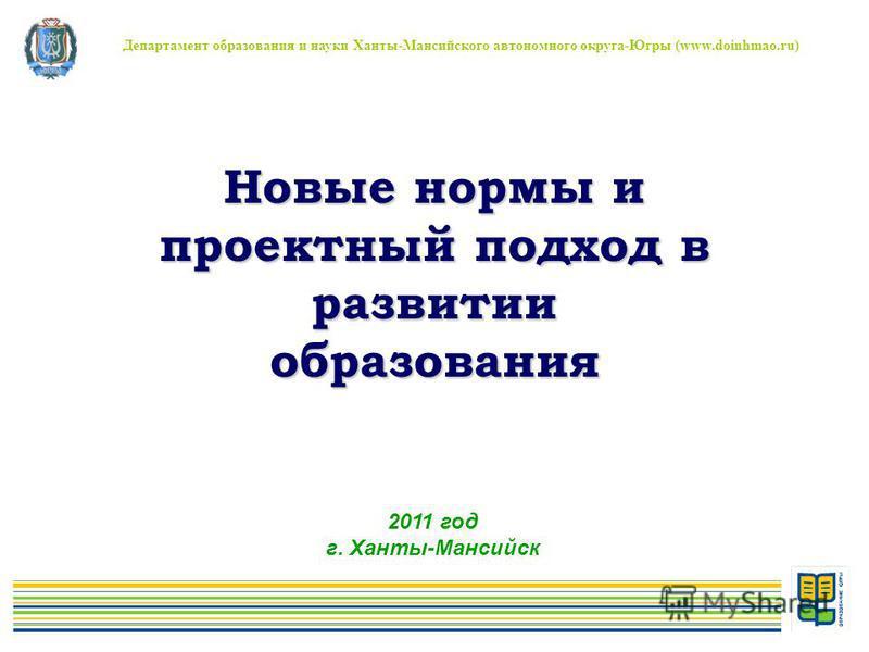 Новые нормы и проектный подход в развитии образования Департамент образования и науки Ханты-Мансийского автономного округа-Югры (www.doinhmao.ru) 2011 год г. Ханты-Мансийск