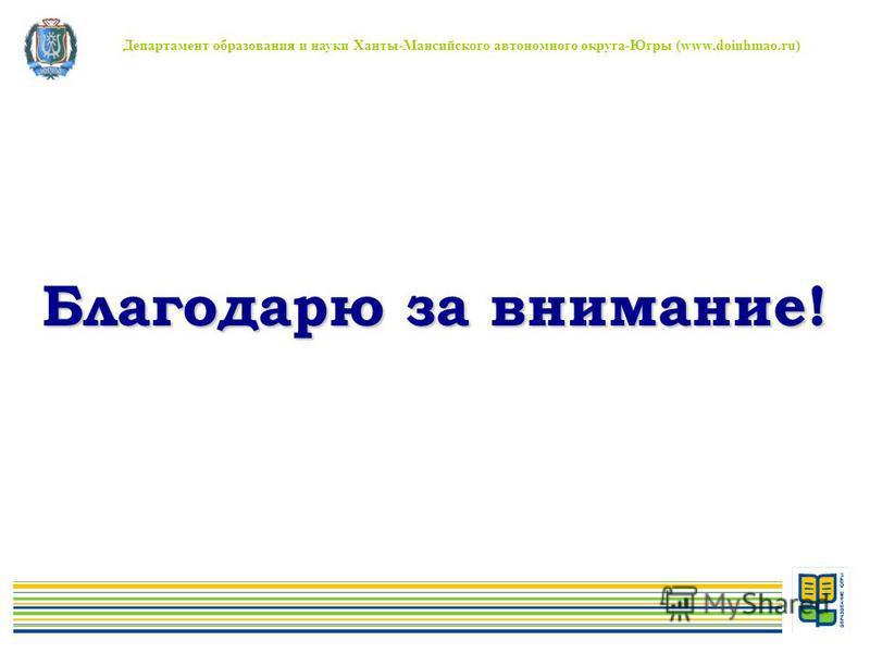 Департамент образования и науки Ханты-Мансийского автономного округа-Югры (www.doinhmao.ru) Благодарю за внимание!