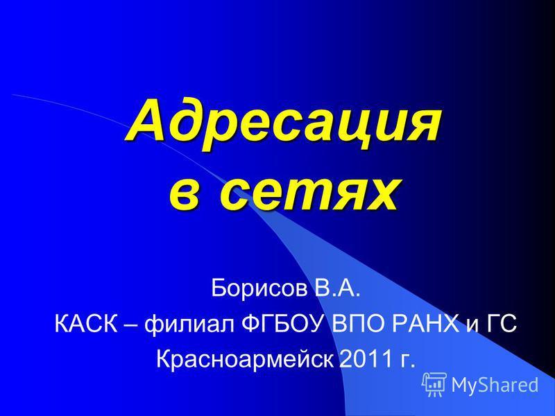 Адресация в сетях Борисов В.А. КАСК – филиал ФГБОУ ВПО РАНХ и ГС Красноармейск 2011 г.