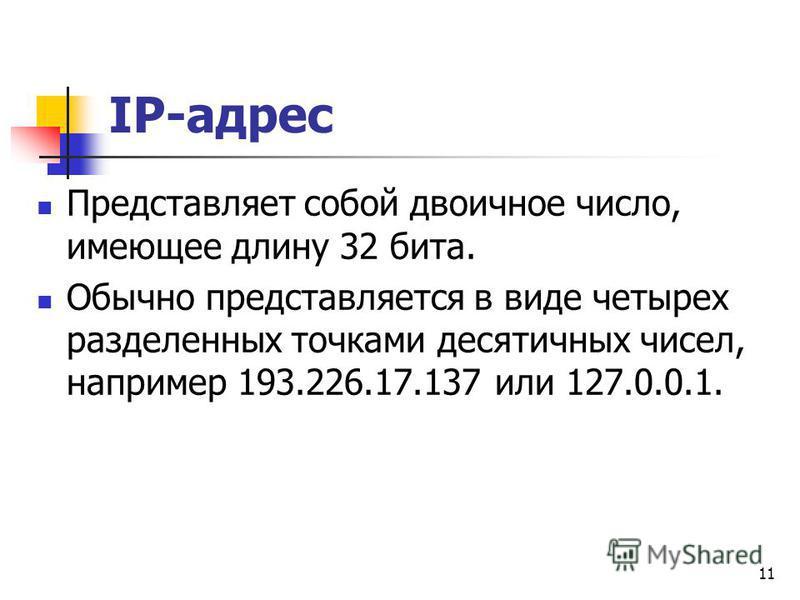 11 IP-адрес Представляет собой двоичное число, имеющее длину 32 бита. Обычно представляется в виде четырех разделенных точками десятичных чисел, например 193.226.17.137 или 127.0.0.1.
