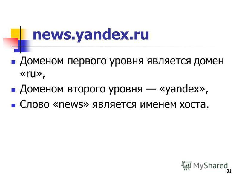 31 news.yandex.ru Доменом первого уровня является домен «ru», Доменом второго уровня «yandex», Слово «news» является именем хоста.