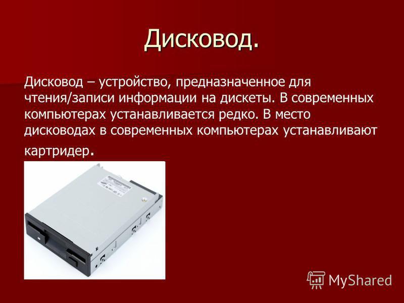 Дисковод. Дисковод – устройство, предназначенное для чтения/записи информации на дискеты. В современных компьютерах устанавливается редко. В место дисководах в современных компьютерах устанавливают картридер.