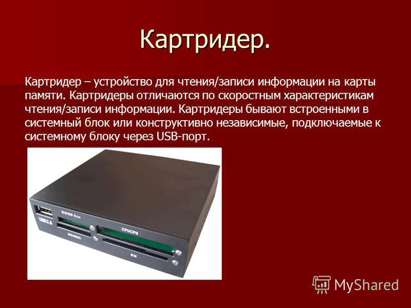 Картридер. Картридер – устройство для чтения/записи информации на карты памяти. Картридеры отличаются по скоростным характеристикам чтения/записи информации. Картридеры бывают встроенными в системный блок или конструктивно независимые, подключаемые к
