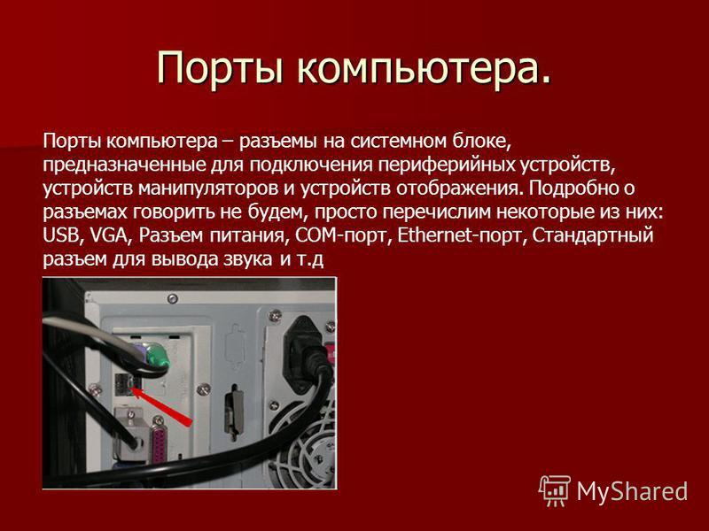 Порты компьютера. Порты компьютера – разъемы на системном блоке, предназначенные для подключения периферийных устройств, устройств манипуляторов и устройств отображения. Подробно о разъемах говорить не будем, просто перечислим некоторые из них: USB,