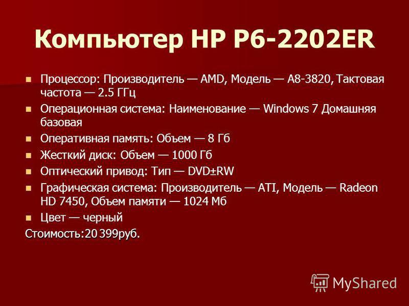 Компьютер HP P6-2202ER Процессор: Производитель AMD, Модель A8-3820, Тактовая частота 2.5 ГГц Операционная система: Наименование Windows 7 Домашняя базовая Оперативная память: Объем 8 Гб Жесткий диск: Объем 1000 Гб Оптический привод: Тип DVD±RW Графи