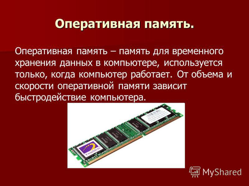 Оперативная память. Оперативная память – память для временного хранения данных в компьютере, используется только, когда компьютер работает. От объема и скорости оперативной памяти зависит быстродействие компьютера.