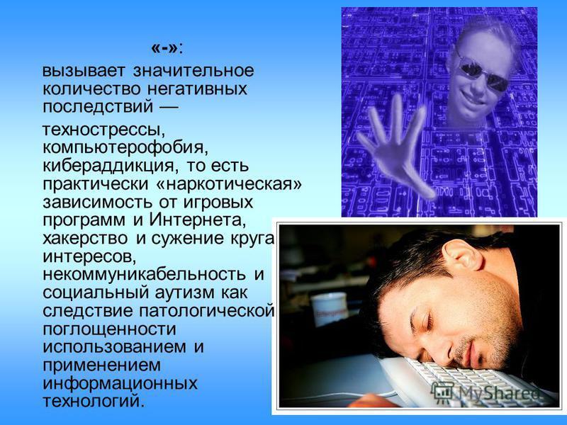 «-»: вызывает значительное количество негативных последствий техно стрессы, компьютерофобия, кибераддикция, то есть практически «наркотическая» зависимость от игровых программ и Интернета, хакерство и сужение круга интересов, некоммуникабельность и с