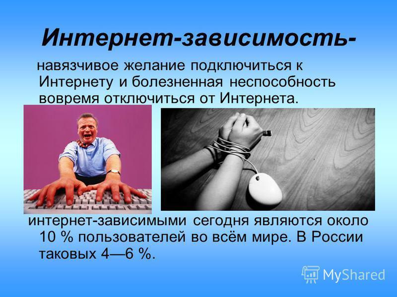 Интернет-зависимость- навязчивое желание подключиться к Интернету и болезненная неспособность вовремя отключиться от Интернета. интернет-зависимыми сегодня являются около 10 % пользователей во всём мире. В России таковых 46 %.