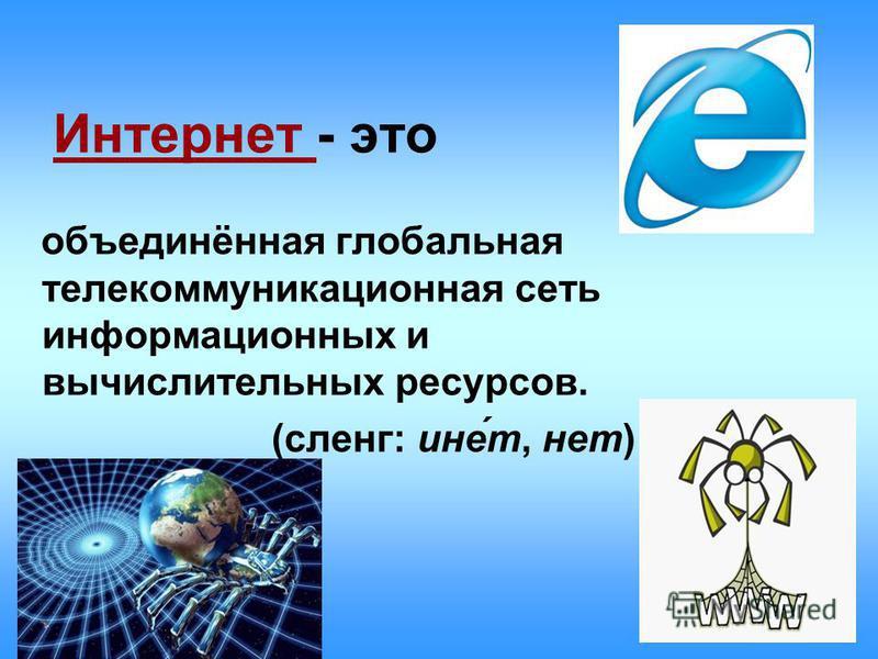 Интернет - это объединённая глобальная телекоммуникационная сеть информационных и вычислительных ресурсов. (сленг: ине́т, нет)