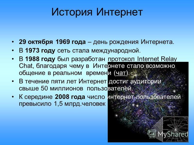 История Интернет 29 октября 1969 года – день рождения Интернета. В 1973 году сеть стала международной. В 1988 году был разработан протокол Internet Relay Chat, благодаря чему в Интернете стало возможно общение в реальном времени (чат). В течение пяти