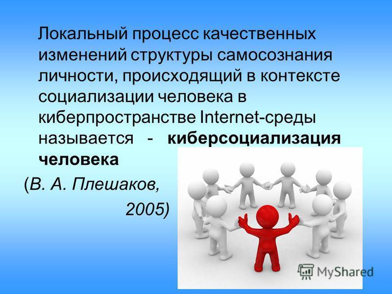 Локальный процесс качественных изменений структуры самосознания личности, происходящий в контексте социализации человека в киберпространстве Internet-среды называется - киберсоциализация человека (В. А. Плешаков, 2005)