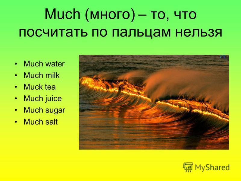 Much (много) – то, что посчитать по пальцам нельзя Much water Much milk Muck tea Much juice Much sugar Much salt