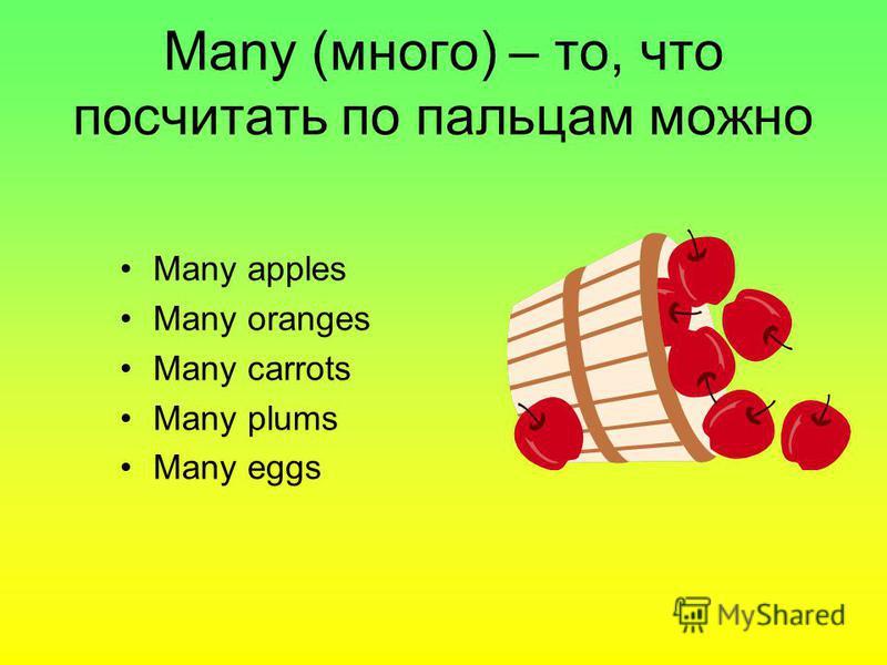 Many (много) – то, что посчитать по пальцам можно Many apples Many oranges Many carrots Many plums Many eggs