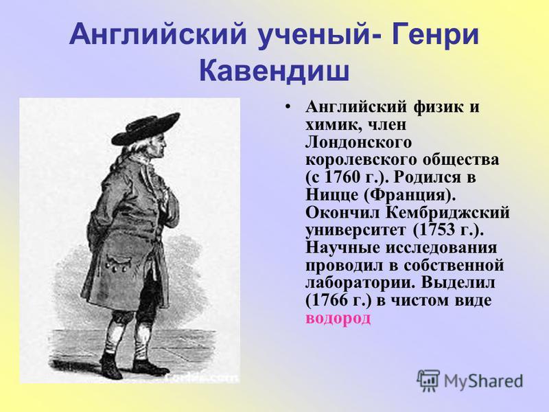 Английский ученый- Генри Кавендиш Английский физик и химик, член Лондонского королевского общества (с 1760 г.). Родился в Ницце (Франция). Окончил Кембриджский университет (1753 г.). Научные исследования проводил в собственной лаборатории. Выделил (1