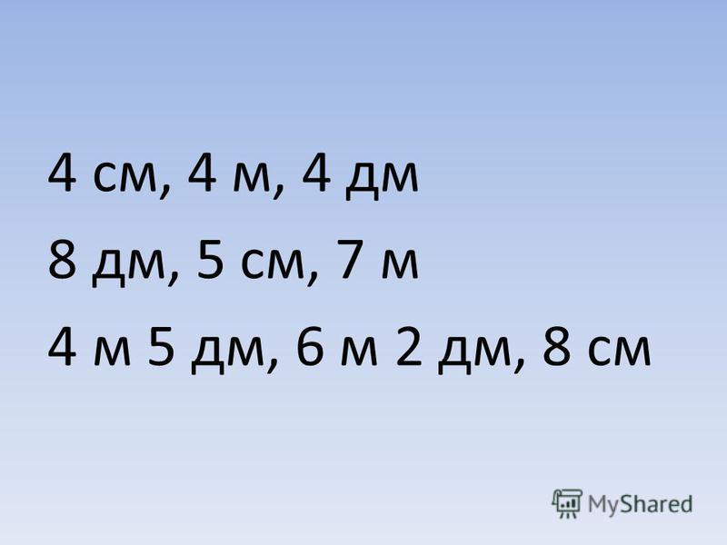 4 см, 4 м, 4 дм 8 дм, 5 см, 7 м 4 м 5 дм, 6 м 2 дм, 8 см
