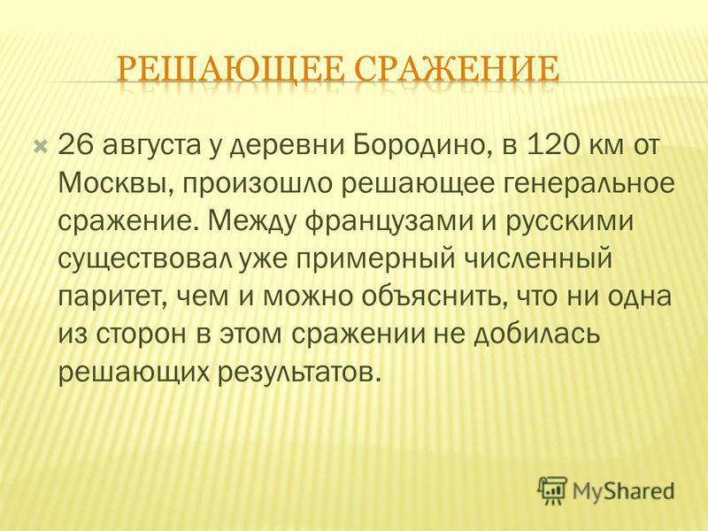 26 августа у деревни Бородино, в 120 км от Москвы, произошло решающее генеральное сражение. Между французами и русскими существовал уже примерный численный паритет, чем и можно объяснить, что ни одна из сторон в этом сражении не добилась решающих рез