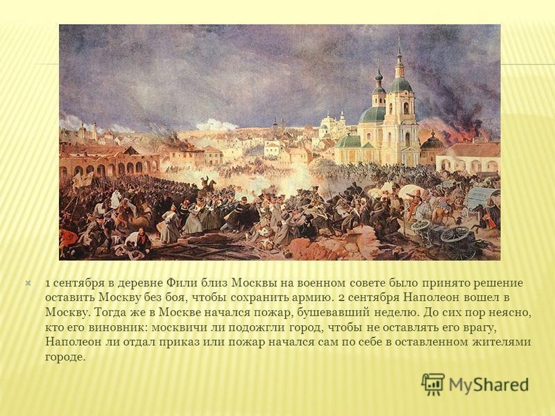 1 сентября в деревне Фили близ Москвы на военном совете было принято решение оставить Москву без боя, чтобы сохранить армию. 2 сентября Наполеон вошел в Москву. Тогда же в Москве начался пожар, бушевавший неделю. До сих пор неясно, кто его виновник:
