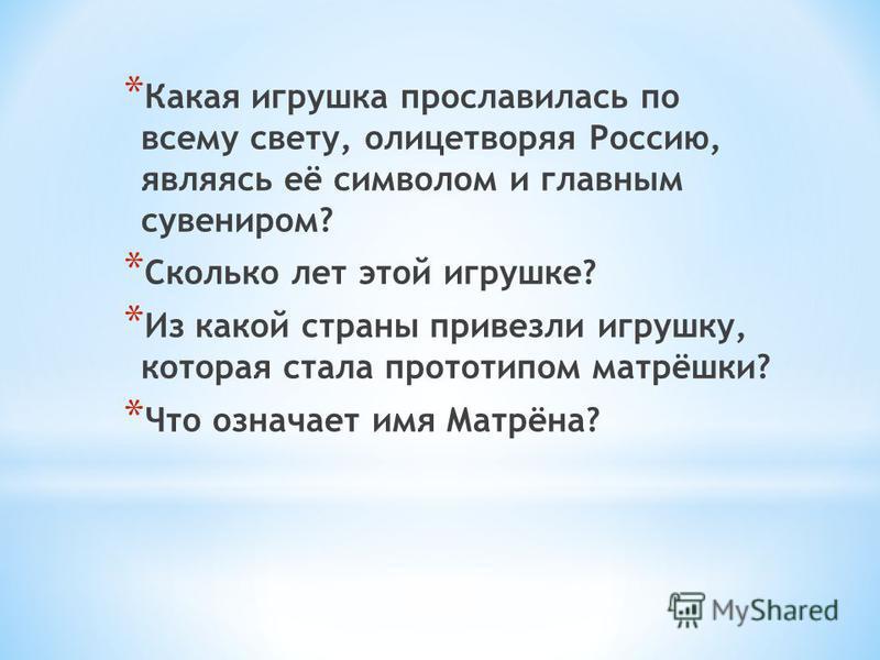 * Какая игрушка прославилась по всему свету, олицетворяя Россию, являясь её символом и главным сувениром? * Сколько лет этой игрушке? * Из какой страны привезли игрушку, которая стала прототипом матрёшки? * Что означает имя Матрёна?