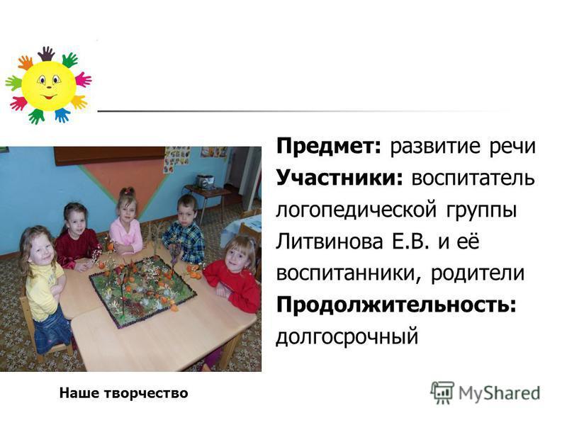 Предмет: развитие речи Участники: воспитатель логопедической группы Литвинова Е.В. и её воспитанники, родители Продолжительность: долгосрочный Наше творчество