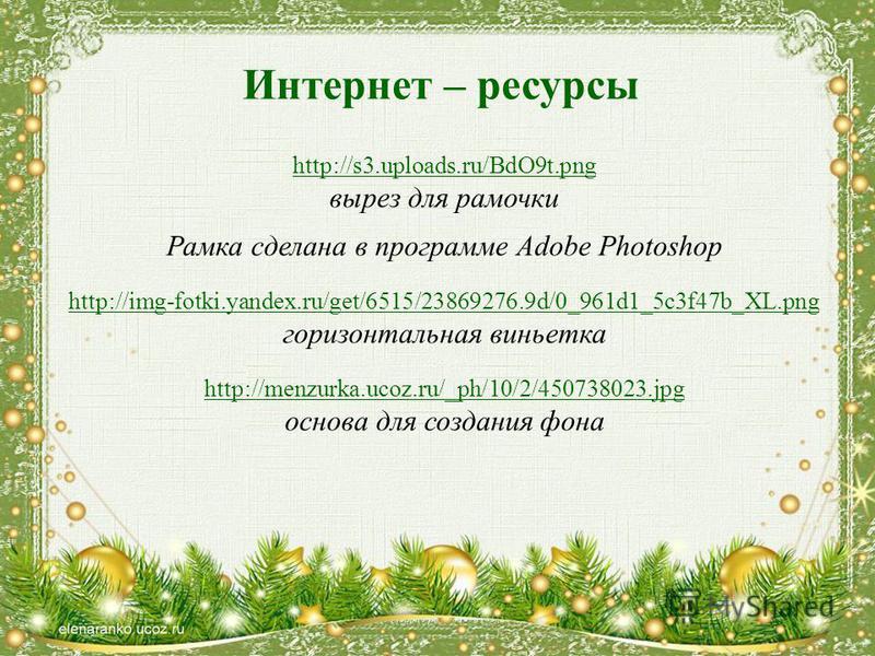 Интернет – ресурсы http://s3.uploads.ru/BdO9t.png вырез для рамочки Рамка сделана в программе Adobe Photoshop http://img-fotki.yandex.ru/get/6515/23869276.9d/0_961d1_5c3f47b_XL.png горизонтальная виньетка http://menzurka.ucoz.ru/_ph/10/2/450738023. j