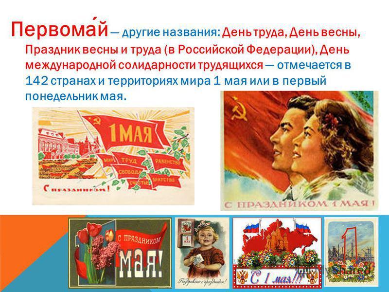 Первомай другие названия: День труда, День весны, Праздник весны и труда (в Российской Федерации), День международной солидарности трудящихся отмечается в 142 странах и территориях мира 1 мая или в первый понедельник мая.