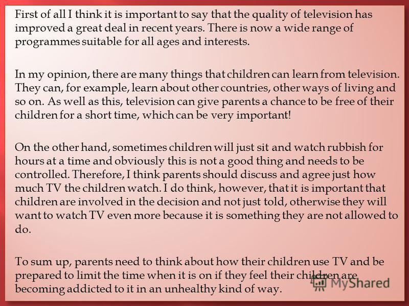 First of all I think it is important to say that the quality of television has improved a great deal in recent years. There is now a wide range of programmes suitable for all ages and interests. In my opinion, there are many things that children can