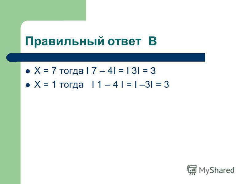 Сколько корней имеет данное уравнение I X – 4 I = 3? А ОДИН Б ТРИ В ДВА Г НЕТ КОРНЕЙ