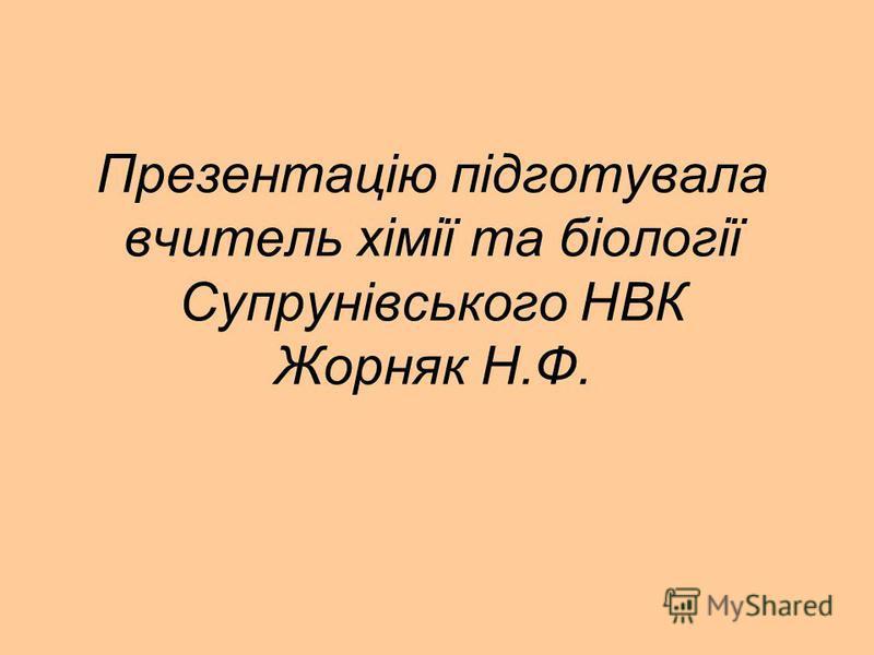 Презентацію підготувала вчитель хімії та біології Супрунівського НВК Жорняк Н.Ф.
