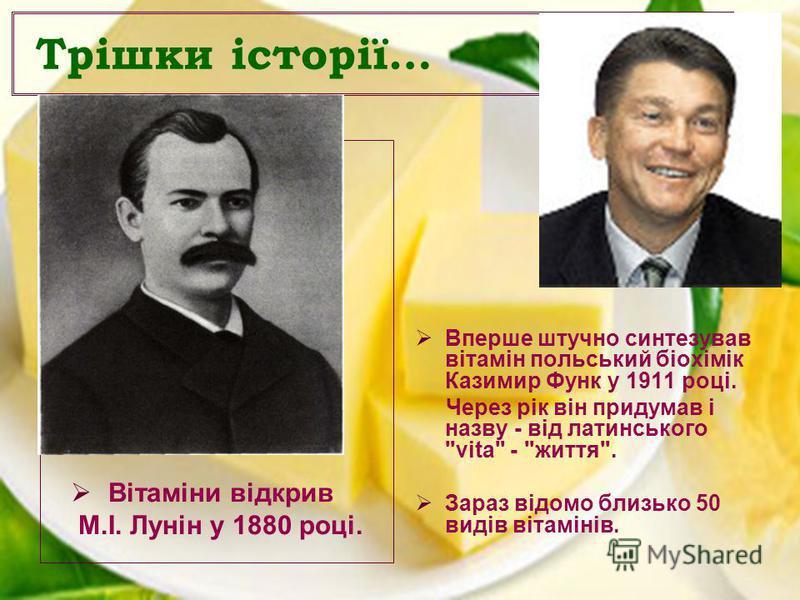 Трішки історії… Вітаміни відкрив М.І. Лунін у 1880 році. Вперше штучно синтезував вітамін польський біохімік Казимир Функ у 1911 році. Через рік він придумав і назву - від латинського vita - життя. Зараз відомо близько 50 видів вітамінів.