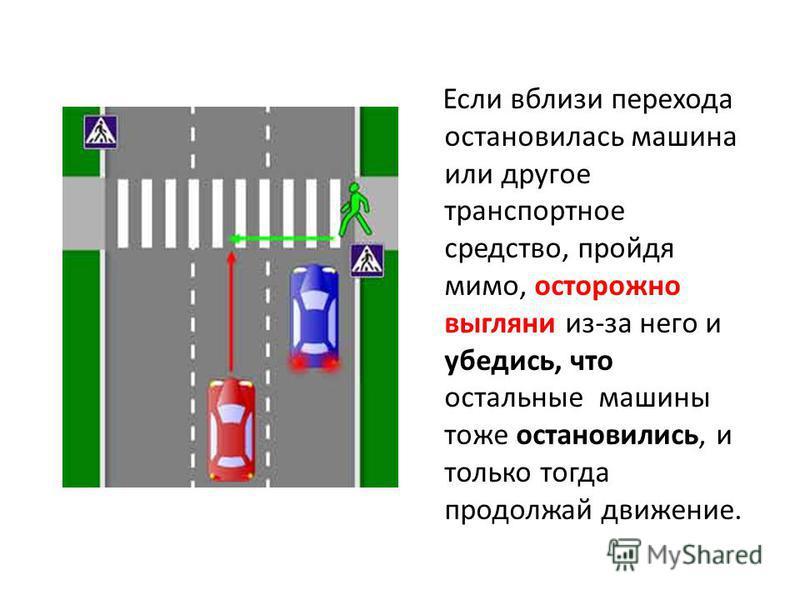 Если вблизи перехода остановилась машина или другое транспортное средство, пройдя мимо, осторожно выгляни из-за него и убедись, что остальные машины тоже остановились, и только тогда продолжай движение.
