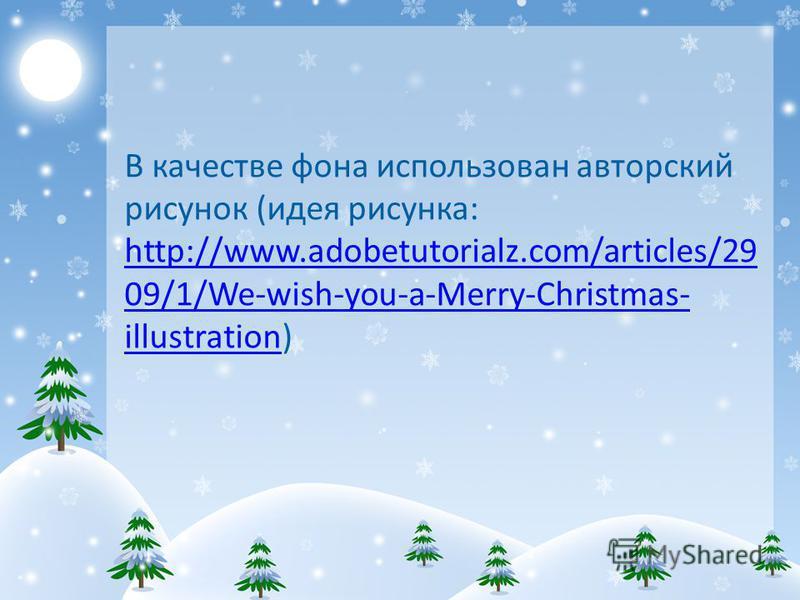 В качестве фона использован авторский рисунок (идея рисунка: http://www.adobetutorialz.com/articles/29 09/1/We-wish-you-a-Merry-Christmas- illustration) http://www.adobetutorialz.com/articles/29 09/1/We-wish-you-a-Merry-Christmas- illustration