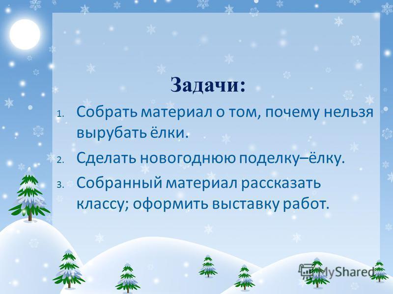 Задачи: 1. Собрать материал о том, почему нельзя вырубать ёлки. 2. Сделать новогоднюю поделку–ёлку. 3. Собранный материал рассказать классу; оформить выставку работ.