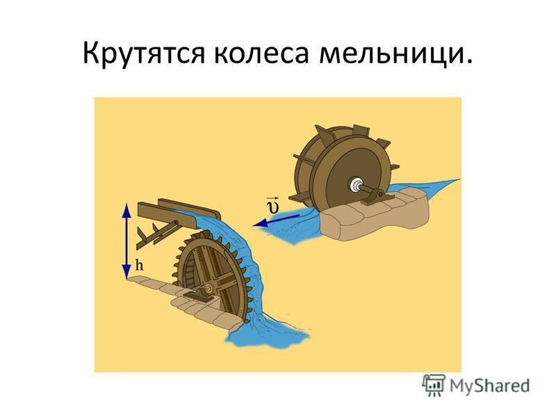 Крутятся колеса мельницы.
