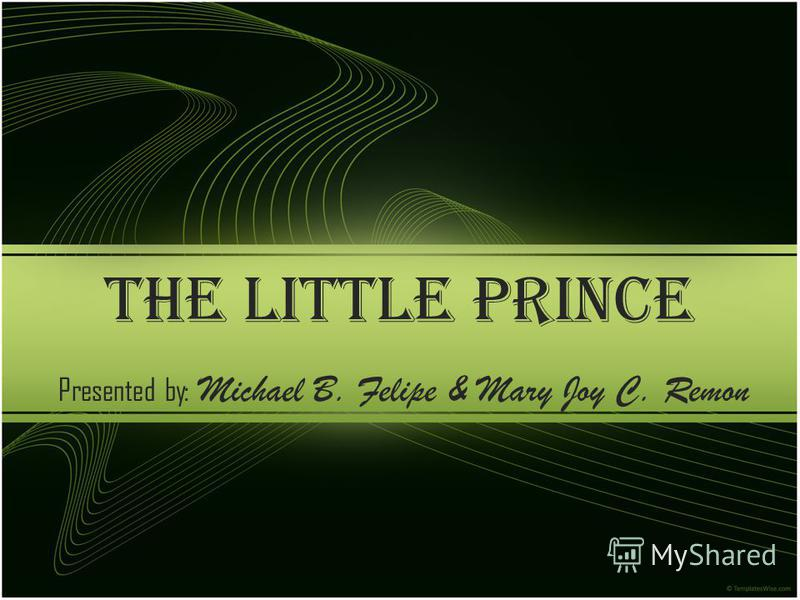 THE LITTLE PRINCE Presented by: Michael B. Felipe & Mary Joy C. Remon