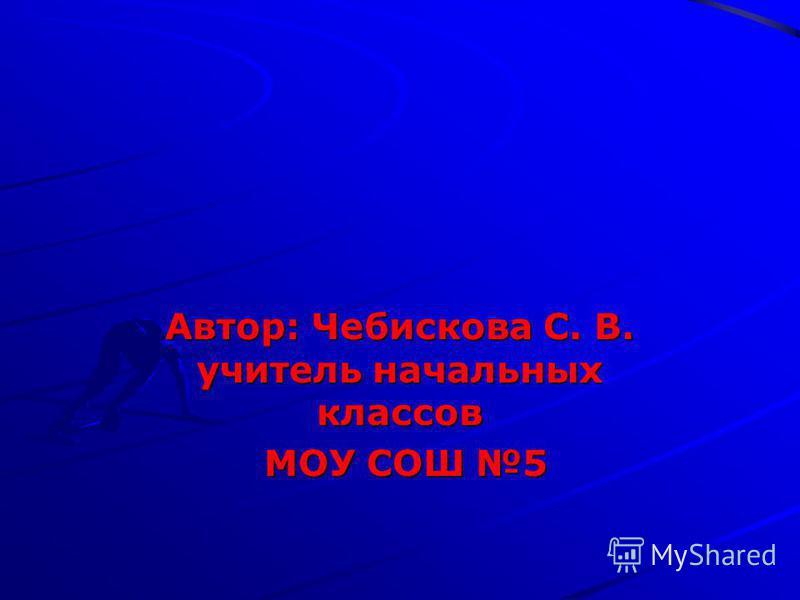 Автор: Чебискова С. В. учитель начальных классов МОУ СОШ 5 МОУ СОШ 5