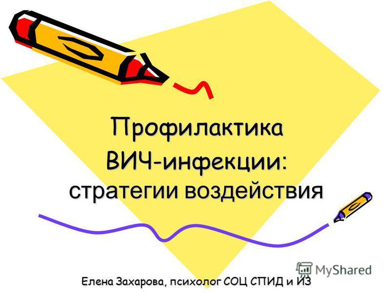Профилактика ВИЧ-инфекции : стратегии воздействия Елена Захарова, психолог СОЦ СПИД и ИЗ