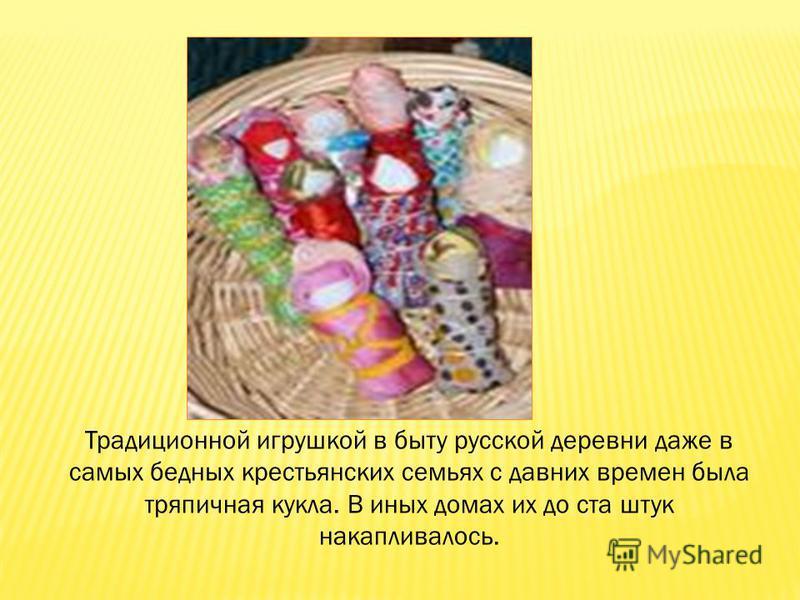 Традиционной игрушкой в быту русской деревни даже в самых бедных крестьянских семьях с давних времен была тряпичная кукла. В иных домах их до ста штук накапливалось.