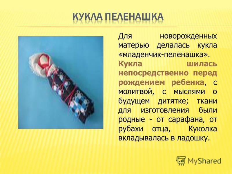 Для новорожденных матерью делалась кукла «младенчик-пеленашка». Кукла шилась непосредственно перед рождением ребенка, с молитвой, с мыслями о будущем дитятке; ткани для изготовления были родные - от сарафана, от рубахи отца, Куколка вкладывалась в ла