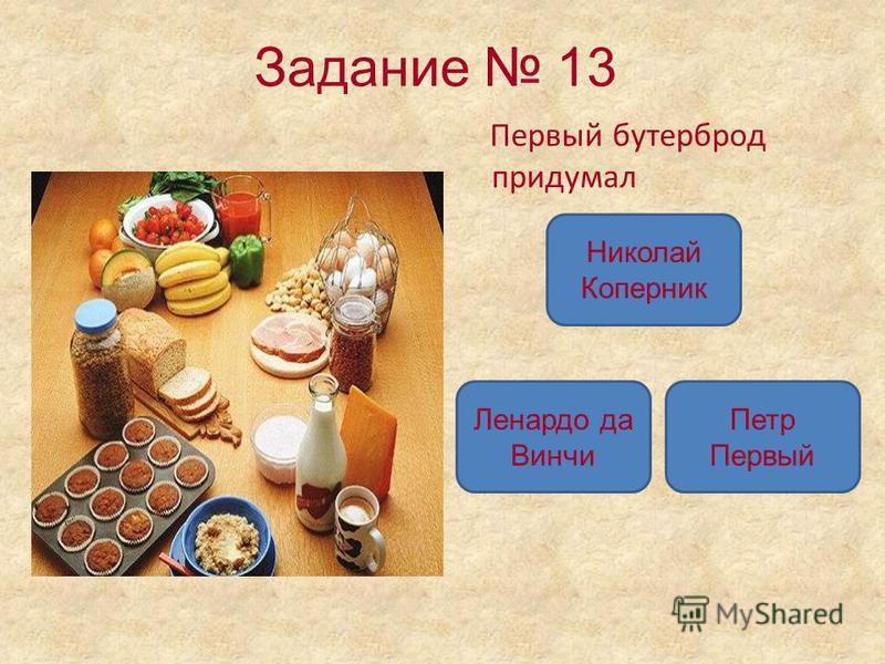 Задание 13 Первый бутерброд придумал Николай Коперник Ленардо да Винчи Петр Первый