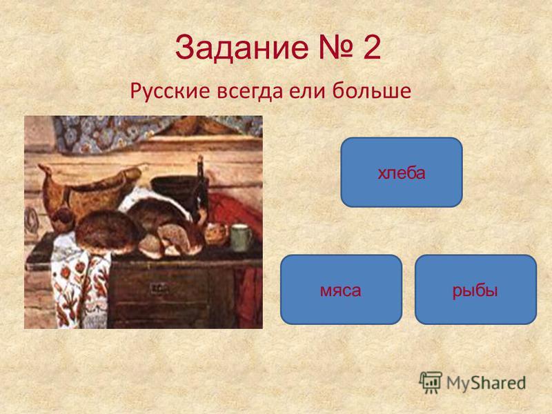 Задание 2 Русские всегда ели больше хлеба мяса рыбы